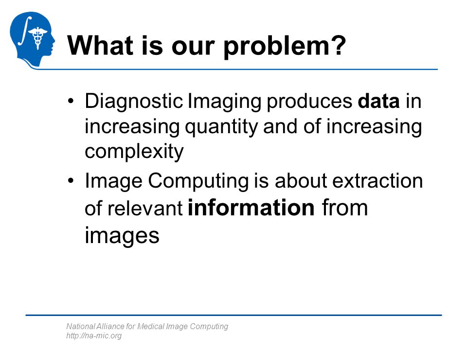 National Alliance for Medical Image Computing http://na-mic.org What is our problem? Diagnostic Imaging produces data in increasing quantity and of in