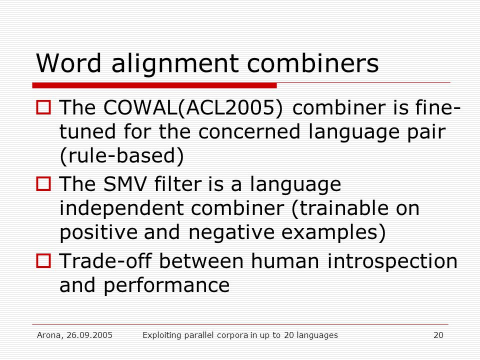 Arona, Exploiting parallel corpora in up to 20 languages20 Word alignment combiners  The COWAL(ACL2005) combiner is fine- tuned for the concerned language pair (rule-based)  The SMV filter is a language independent combiner (trainable on positive and negative examples)  Trade-off between human introspection and performance
