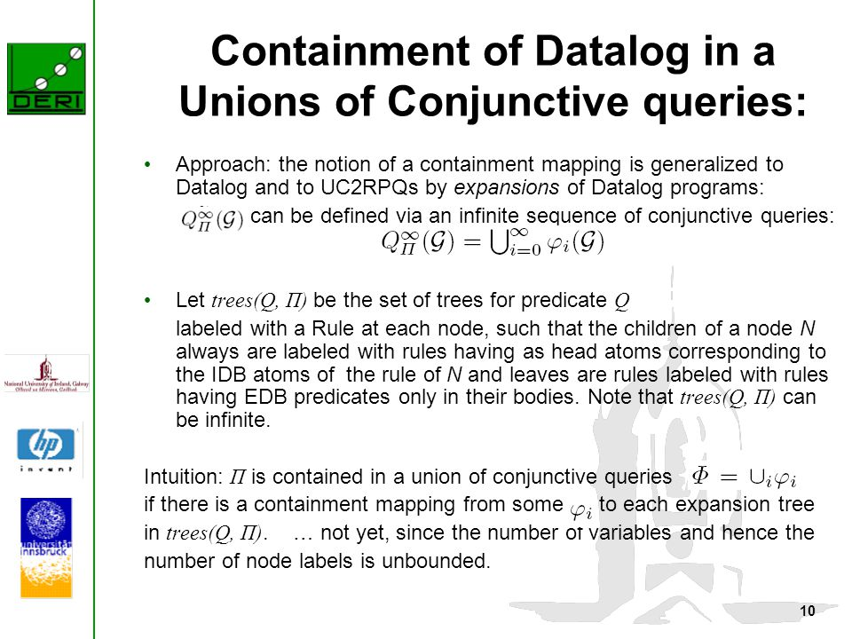 10 Containment of Datalog in a Unions of Conjunctive queries: Approach: the notion of a containment mapping is generalized to Datalog and to UC2RPQs by expansions of Datalog programs: can be defined via an infinite sequence of conjunctive queries: Let trees(Q, Π) be the set of trees for predicate Q labeled with a Rule at each node, such that the children of a node N always are labeled with rules having as head atoms corresponding to the IDB atoms of the rule of N and leaves are rules labeled with rules having EDB predicates only in their bodies.