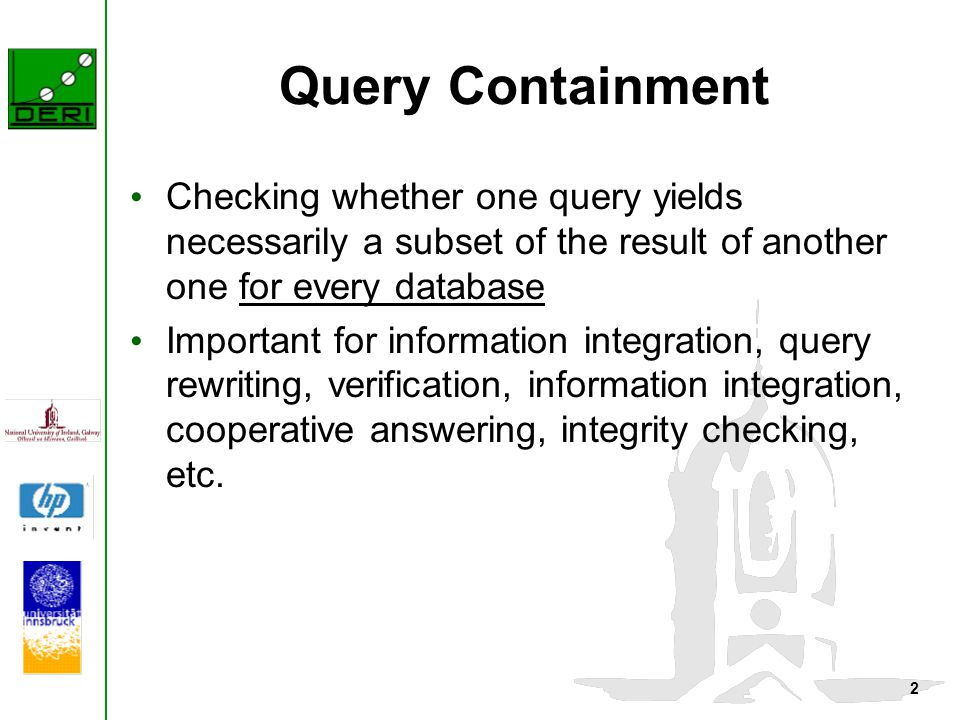 2 Query Containment Checking whether one query yields necessarily a subset of the result of another one for every database Important for information integration, query rewriting, verification, information integration, cooperative answering, integrity checking, etc.