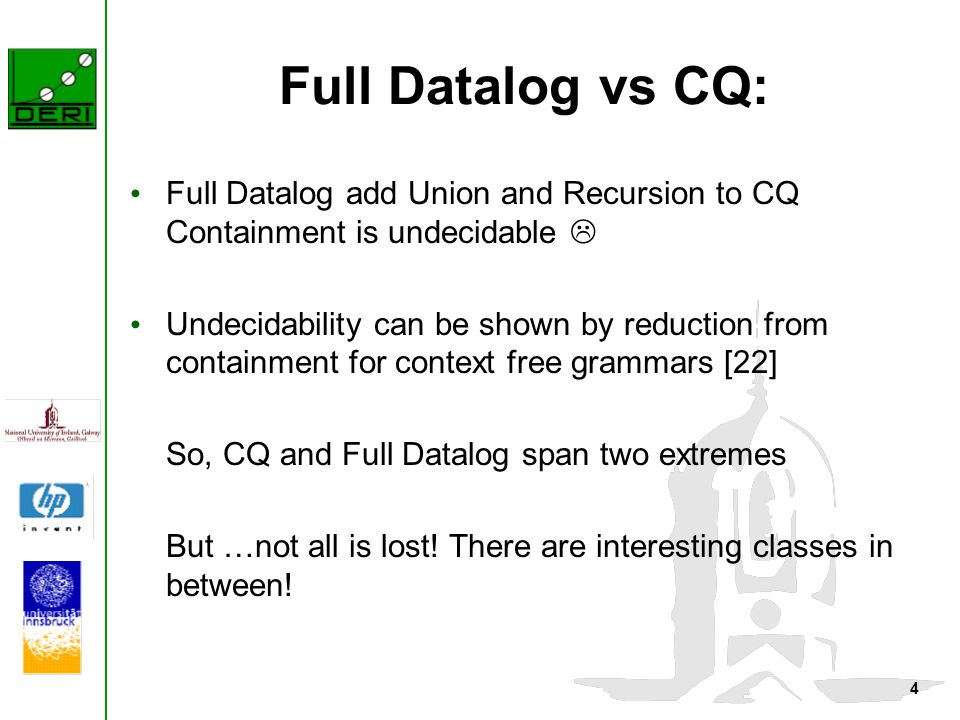 4 Full Datalog vs CQ: Full Datalog add Union and Recursion to CQ Containment is undecidable  Undecidability can be shown by reduction from containment for context free grammars [22] So, CQ and Full Datalog span two extremes But …not all is lost.