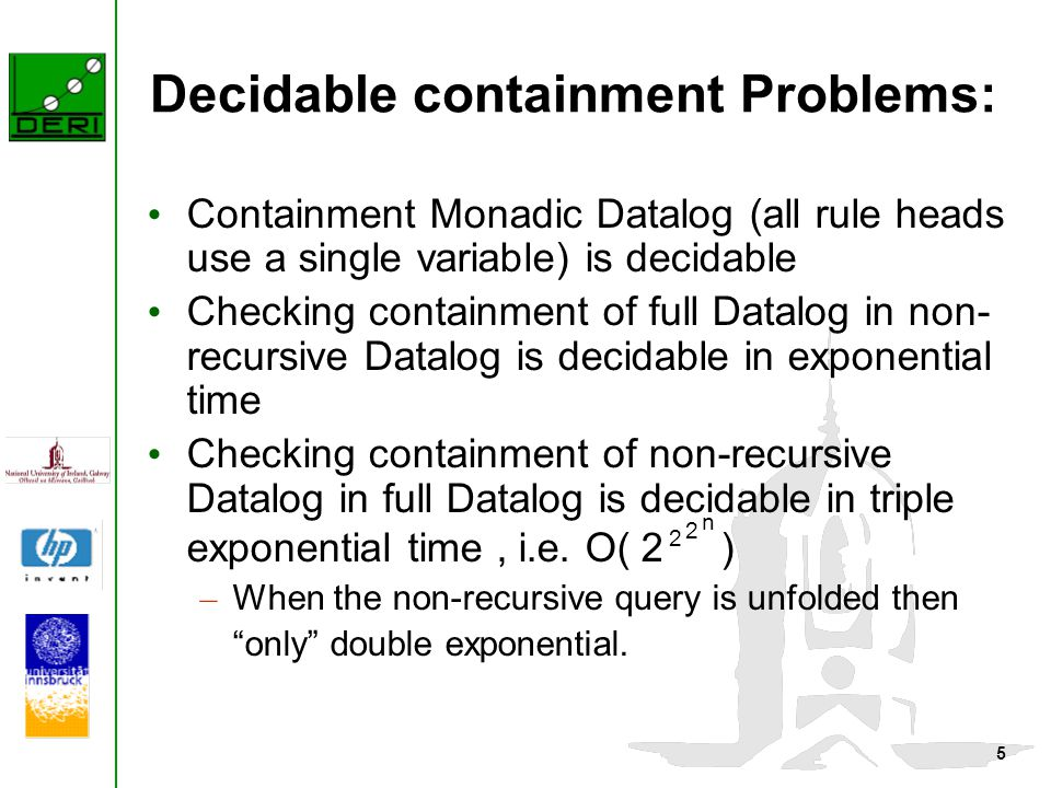 5 Decidable containment Problems: Containment Monadic Datalog (all rule heads use a single variable) is decidable Checking containment of full Datalog in non- recursive Datalog is decidable in exponential time Checking containment of non-recursive Datalog in full Datalog is decidable in triple exponential time, i.e.
