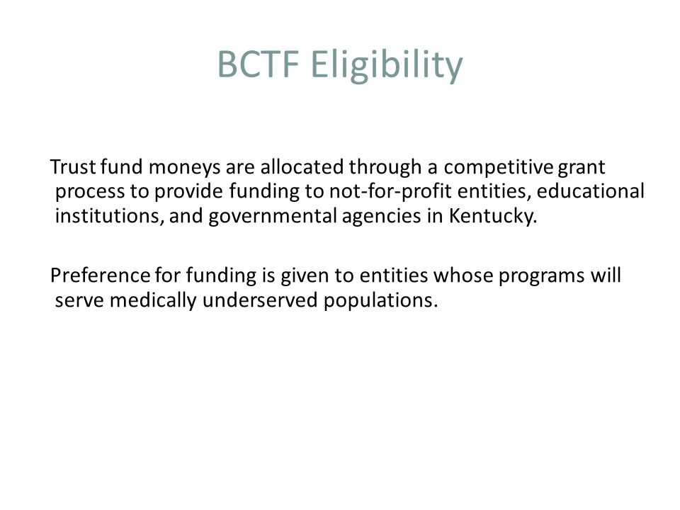 BCTF Eligibility Trust fund moneys are allocated through a competitive grant process to provide funding to not-for-profit entities, educational institutions, and governmental agencies in Kentucky.