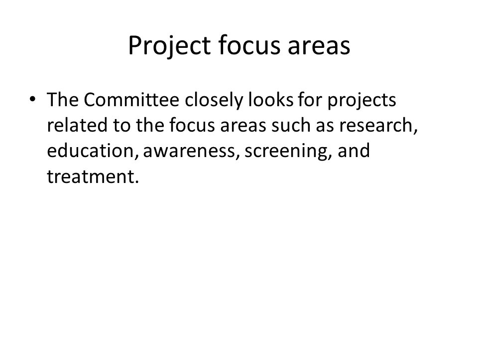 Project focus areas The Committee closely looks for projects related to the focus areas such as research, education, awareness, screening, and treatment.