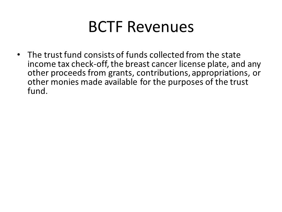 BCTF Revenues The trust fund consists of funds collected from the state income tax check-off, the breast cancer license plate, and any other proceeds from grants, contributions, appropriations, or other monies made available for the purposes of the trust fund.