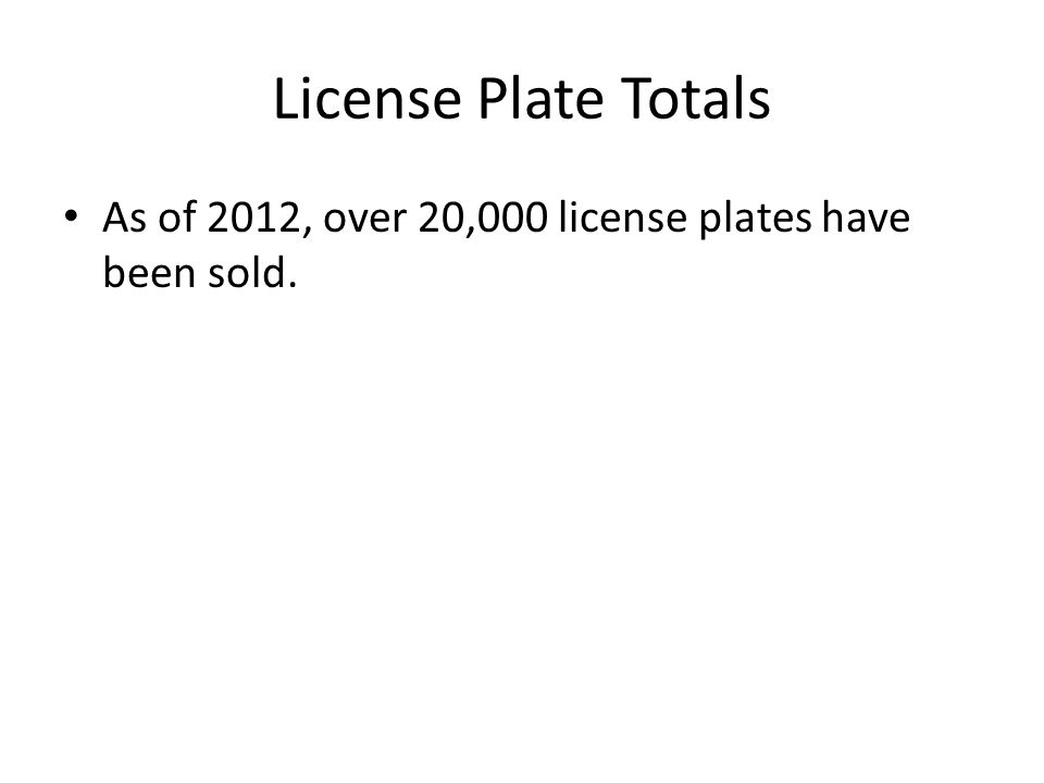 License Plate Totals As of 2012, over 20,000 license plates have been sold.