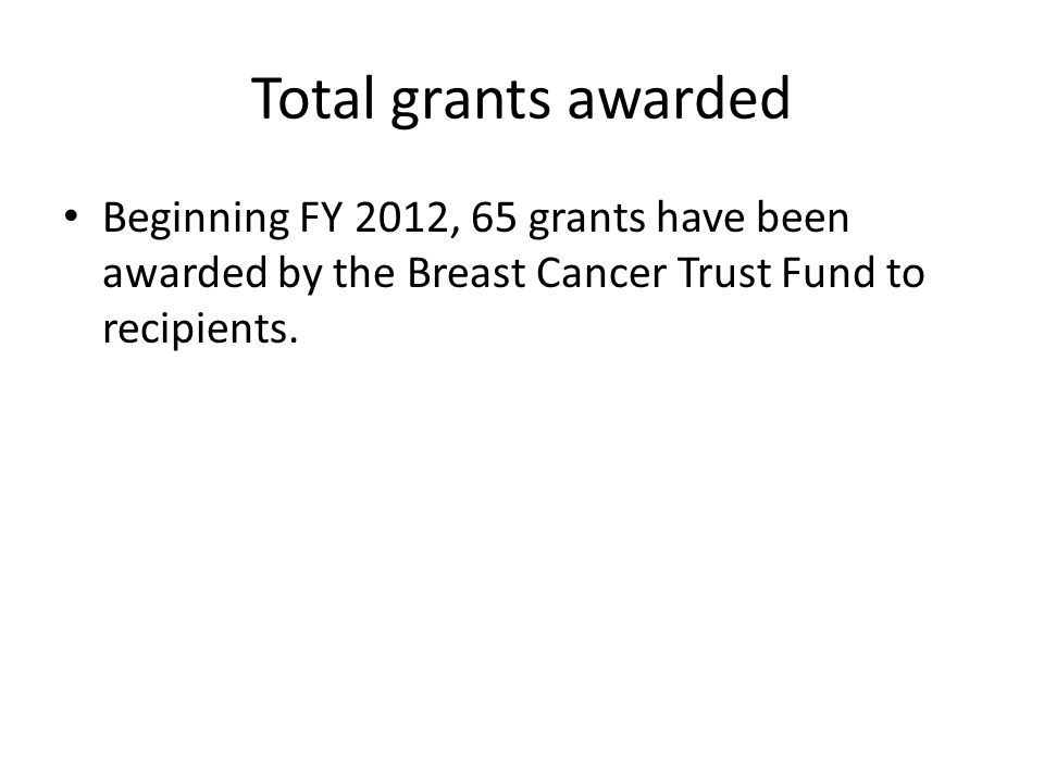 Total grants awarded Beginning FY 2012, 65 grants have been awarded by the Breast Cancer Trust Fund to recipients.