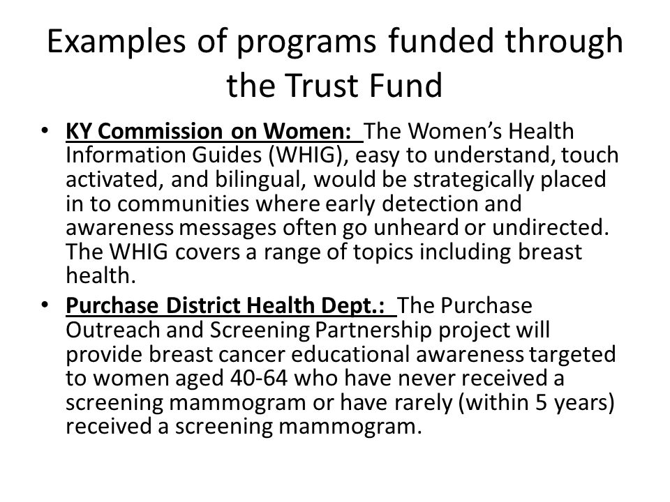 Examples of programs funded through the Trust Fund KY Commission on Women: The Women's Health Information Guides (WHIG), easy to understand, touch activated, and bilingual, would be strategically placed in to communities where early detection and awareness messages often go unheard or undirected.