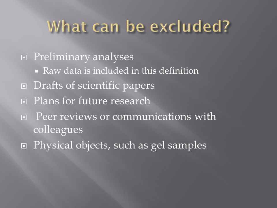  Preliminary analyses  Raw data is included in this definition  Drafts of scientific papers  Plans for future research  Peer reviews or communications with colleagues  Physical objects, such as gel samples