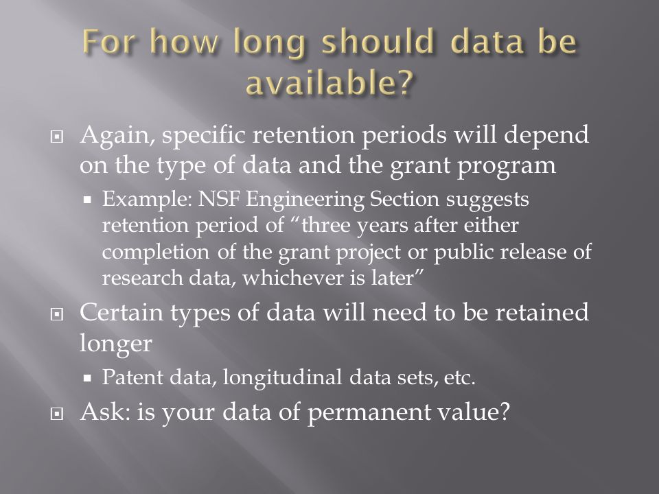  Again, specific retention periods will depend on the type of data and the grant program  Example: NSF Engineering Section suggests retention period of three years after either completion of the grant project or public release of research data, whichever is later  Certain types of data will need to be retained longer  Patent data, longitudinal data sets, etc.