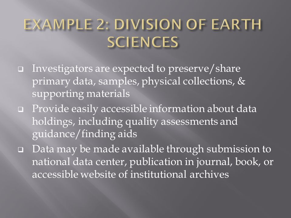  Investigators are expected to preserve/share primary data, samples, physical collections, & supporting materials  Provide easily accessible information about data holdings, including quality assessments and guidance/finding aids  Data may be made available through submission to national data center, publication in journal, book, or accessible website of institutional archives