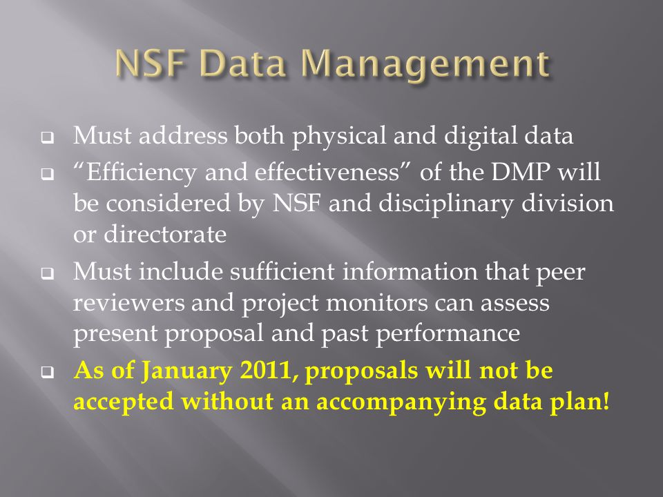  Must address both physical and digital data  Efficiency and effectiveness of the DMP will be considered by NSF and disciplinary division or directorate  Must include sufficient information that peer reviewers and project monitors can assess present proposal and past performance  As of January 2011, proposals will not be accepted without an accompanying data plan!
