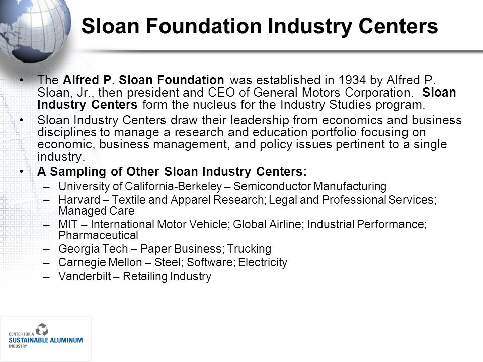 Sloan Foundation Industry Centers The Alfred P. Sloan Foundation was established in 1934 by Alfred P. Sloan, Jr., then president and CEO of General Mo