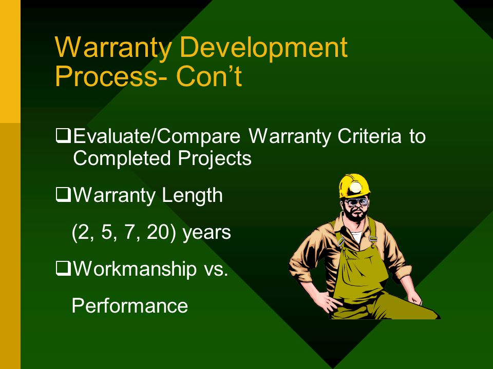 Warranty Development Process- Con't  Evaluate/Compare Warranty Criteria to Completed Projects  Warranty Length (2, 5, 7, 20) years  Workmanship vs.