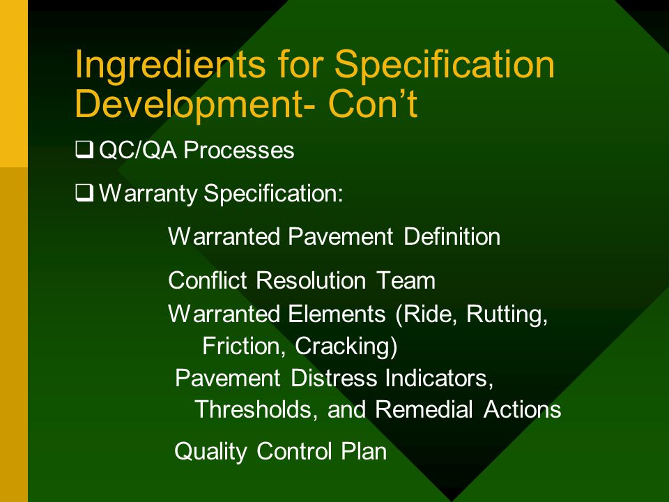 Ingredients for Specification Development- Con't  QC/QA Processes  Warranty Specification: Warranted Pavement Definition Conflict Resolution Team Warranted Elements (Ride, Rutting, Friction, Cracking) Pavement Distress Indicators, Thresholds, and Remedial Actions Quality Control Plan
