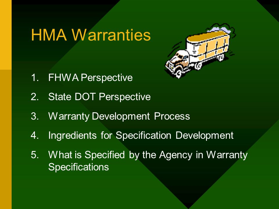 HMA Warranties 1.FHWA Perspective 2.State DOT Perspective 3.Warranty Development Process 4.Ingredients for Specification Development 5.What is Specified by the Agency in Warranty Specifications