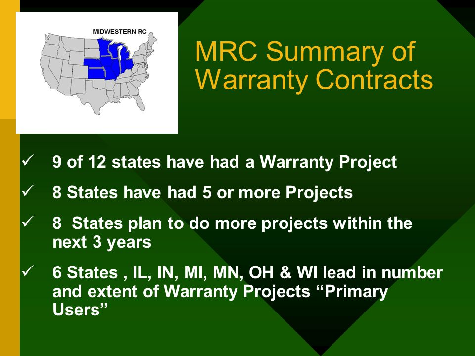 MRC Summary of Warranty Contracts 9 of 12 states have had a Warranty Project 8 States have had 5 or more Projects 8 States plan to do more projects within the next 3 years 6 States, IL, IN, MI, MN, OH & WI lead in number and extent of Warranty Projects Primary Users