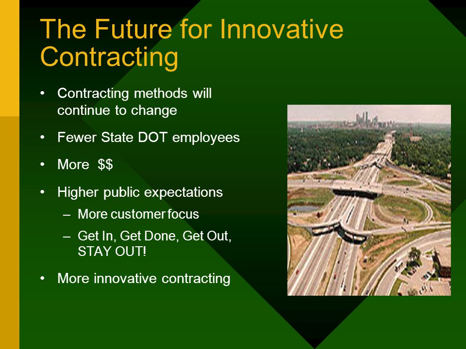 The Future for Innovative Contracting Contracting methods will continue to change Fewer State DOT employees More $$ Higher public expectations –More customer focus –Get In, Get Done, Get Out, STAY OUT.
