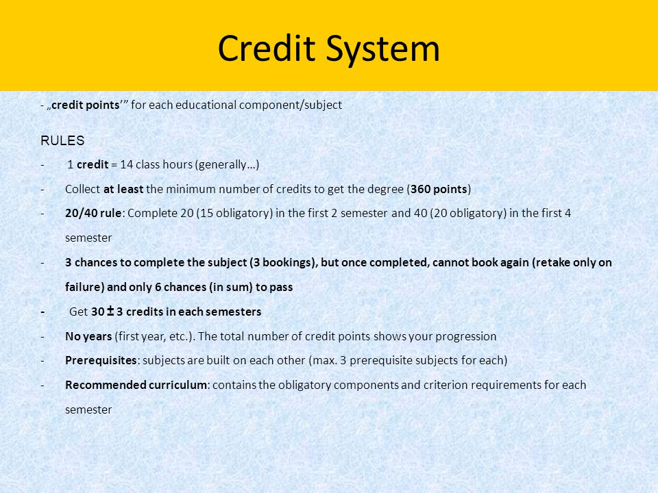 "Credit System - "" credit points'"" for each educational component/subject RULES - 1 credit = 14 class hours (generally…) -Collect at least the minimum"