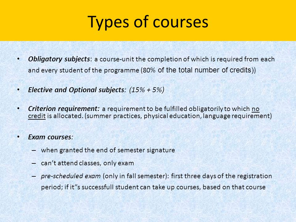 Types of courses Obligatory subjects: a course-unit the completion of which is required from each and every student of the programme (80% of the total