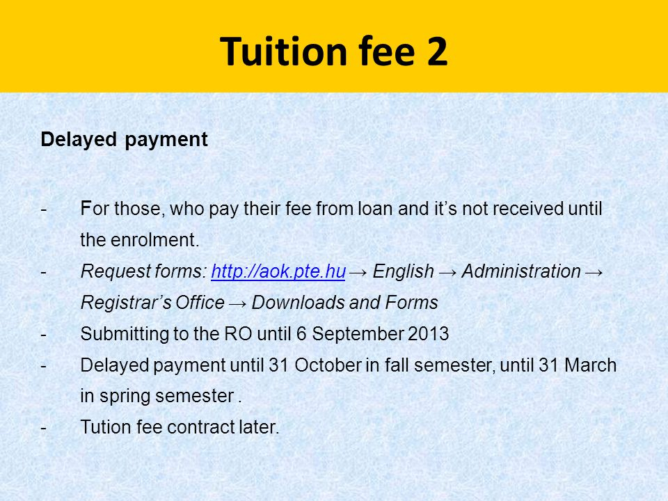 Tuition fee 2 Delayed payment -F or those, who pay their fee from loan and it's not received until the enrolment. -Request forms: http://aok.pte.hu →