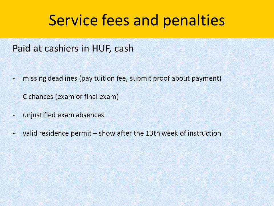 Service fees and penalties Paid at cashiers in HUF, cash -missing deadlines (pay tuition fee, submit proof about payment) -C chances (exam or final exam) -unjustified exam absences -valid residence permit – show after the 13th week of instruction