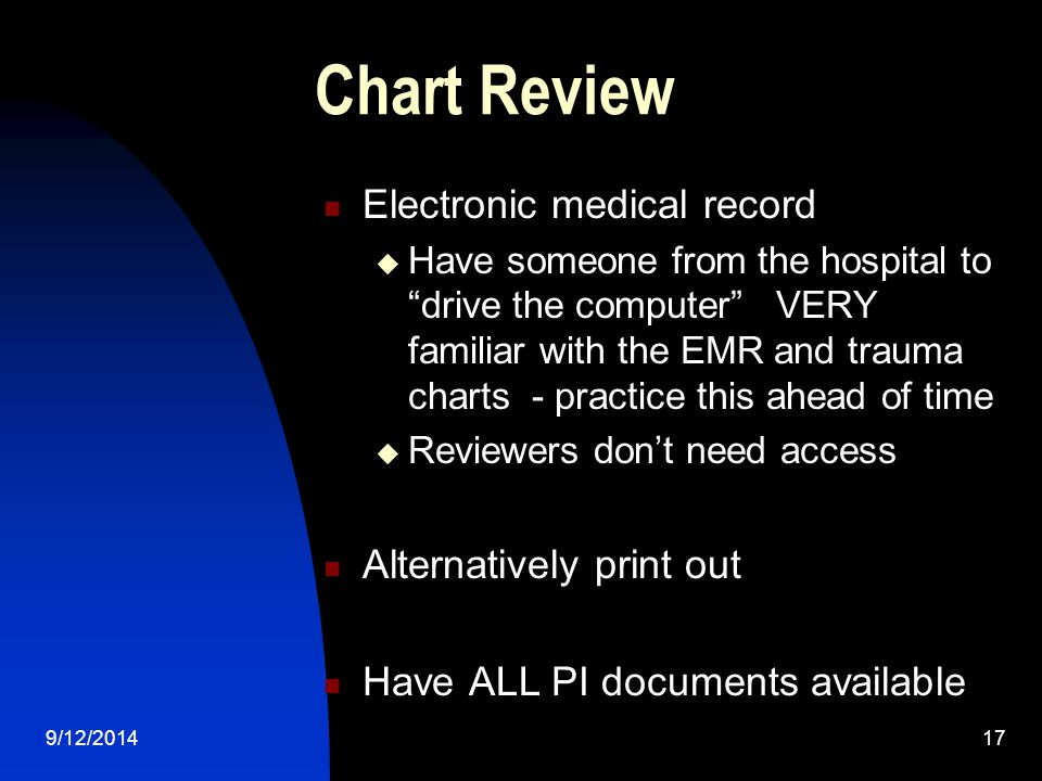 Chart Review Electronic medical record  Have someone from the hospital to drive the computer VERY familiar with the EMR and trauma charts - practice this ahead of time  Reviewers don't need access Alternatively print out Have ALL PI documents available 9/12/201417
