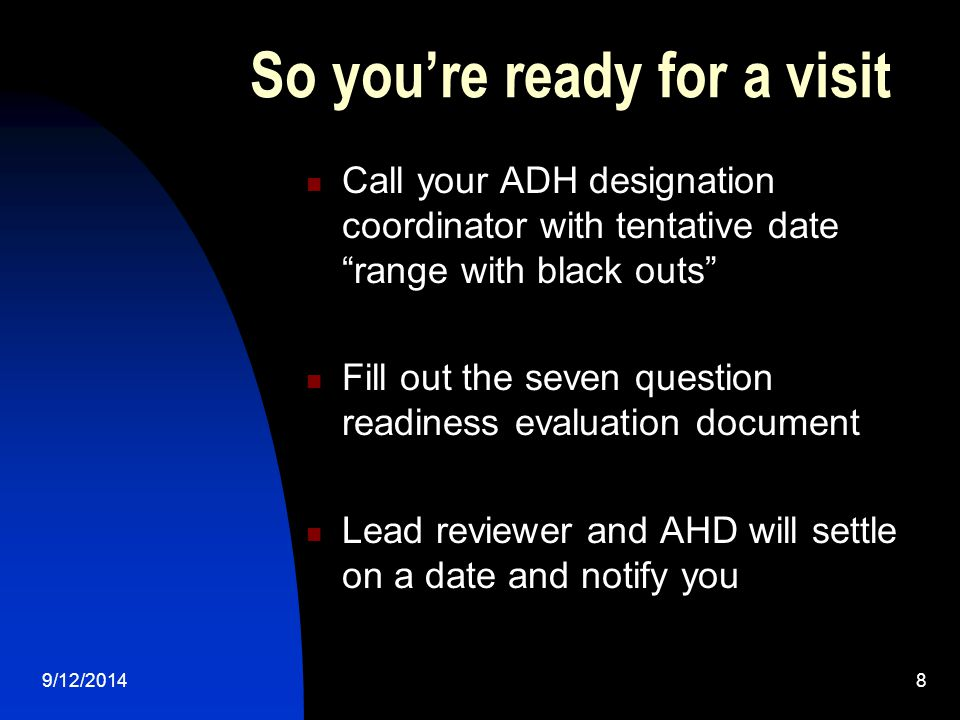 So you're ready for a visit Call your ADH designation coordinator with tentative date range with black outs Fill out the seven question readiness evaluation document Lead reviewer and AHD will settle on a date and notify you 9/12/20148
