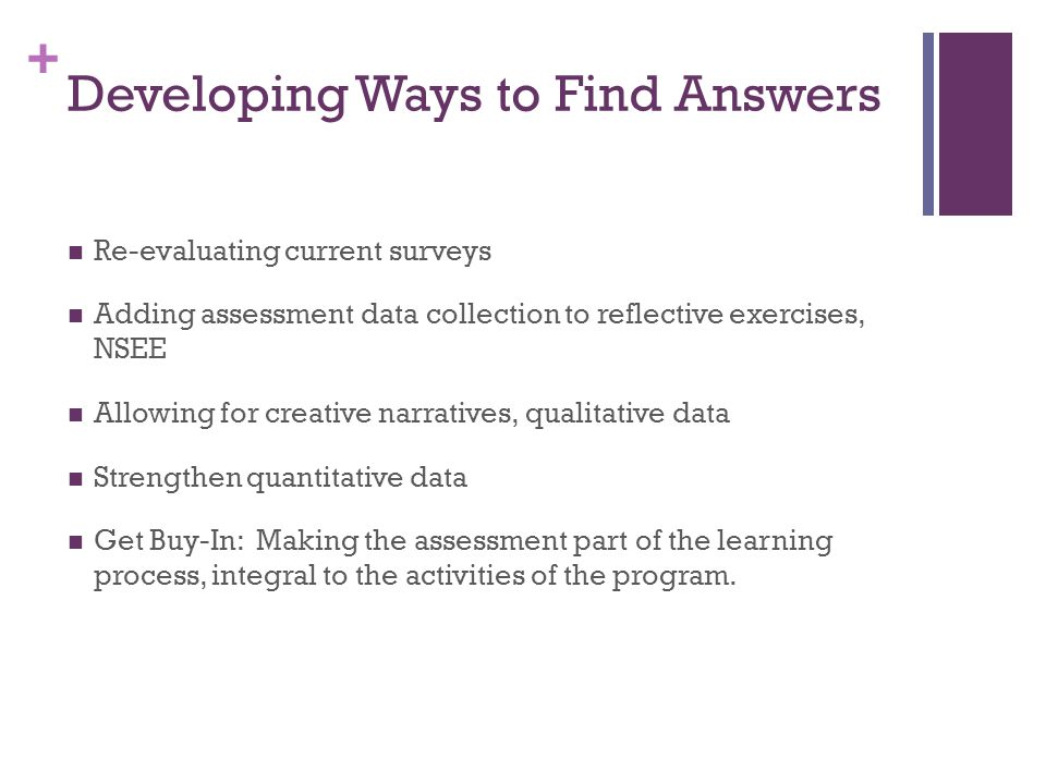+ Developing Ways to Find Answers Re-evaluating current surveys Adding assessment data collection to reflective exercises, NSEE Allowing for creative narratives, qualitative data Strengthen quantitative data Get Buy-In: Making the assessment part of the learning process, integral to the activities of the program.