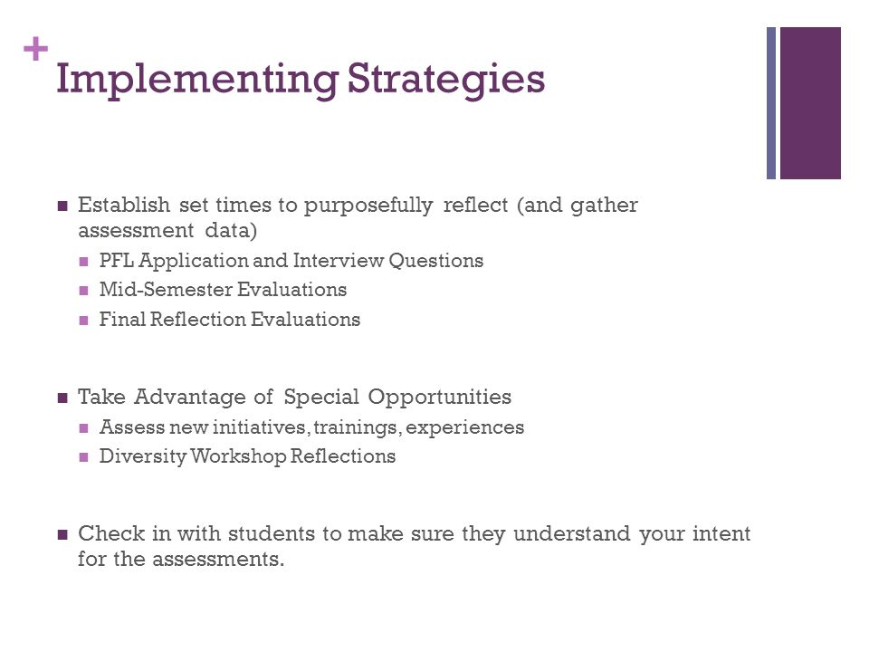 + Implementing Strategies Establish set times to purposefully reflect (and gather assessment data) PFL Application and Interview Questions Mid-Semester Evaluations Final Reflection Evaluations Take Advantage of Special Opportunities Assess new initiatives, trainings, experiences Diversity Workshop Reflections Check in with students to make sure they understand your intent for the assessments.