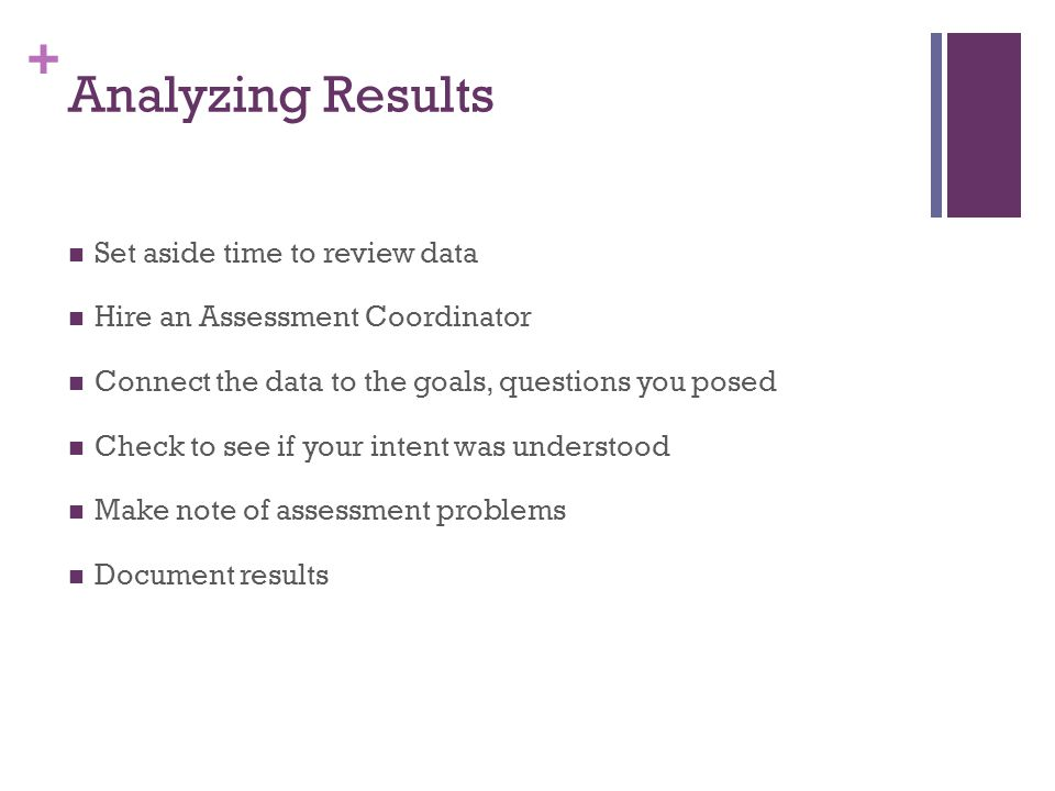 + Analyzing Results Set aside time to review data Hire an Assessment Coordinator Connect the data to the goals, questions you posed Check to see if your intent was understood Make note of assessment problems Document results