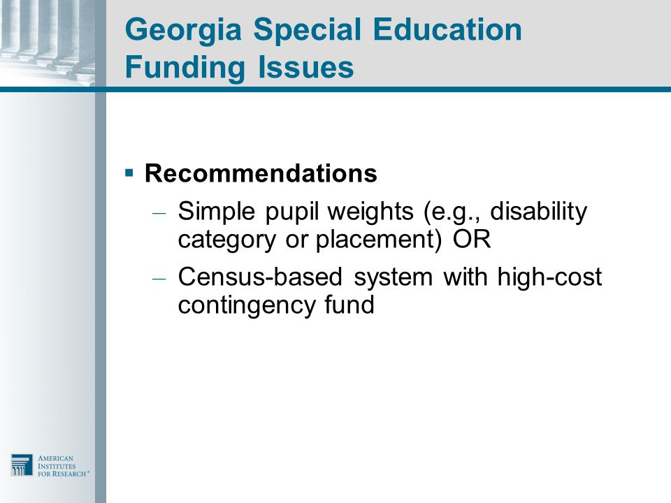 Georgia Special Education Funding Issues  Recommendations – Simple pupil weights (e.g., disability category or placement) OR – Census-based system with high-cost contingency fund