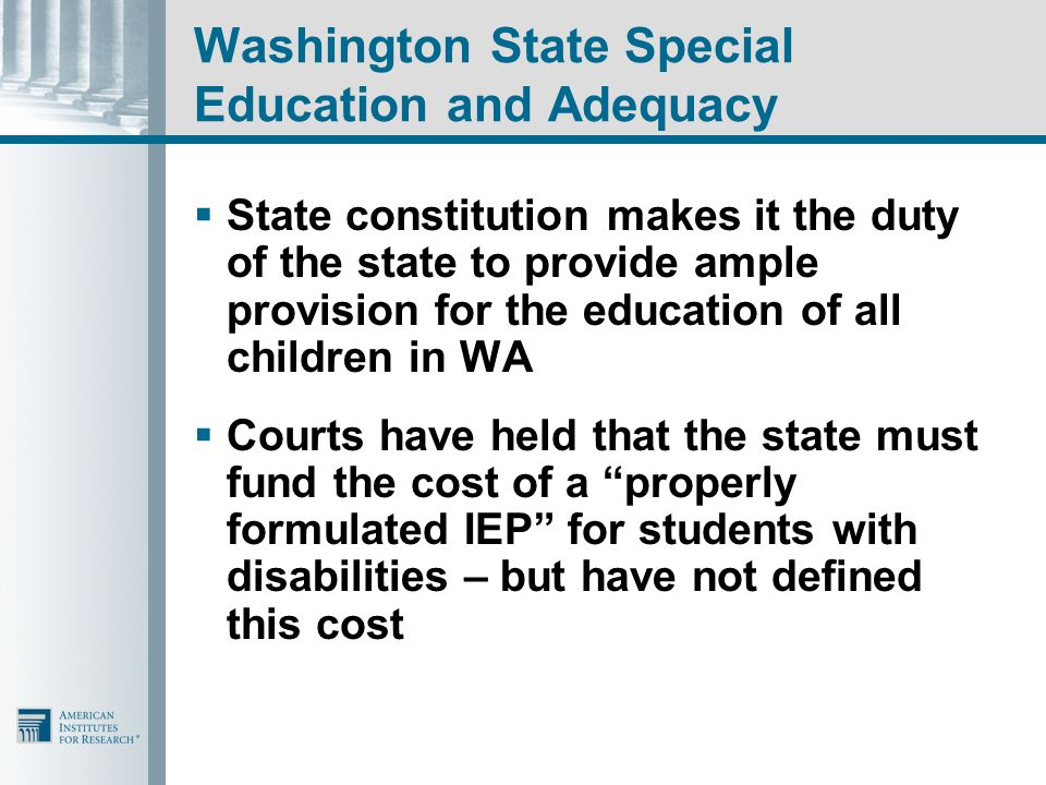 Washington State Special Education and Adequacy  State constitution makes it the duty of the state to provide ample provision for the education of all children in WA  Courts have held that the state must fund the cost of a properly formulated IEP for students with disabilities – but have not defined this cost