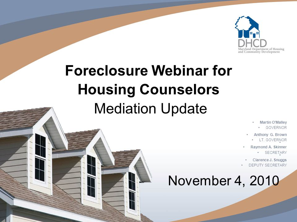 Foreclosure Webinar for Housing Counselors Mediation Update November 4, 2010 Martin O Malley GOVERNOR Anthony G.