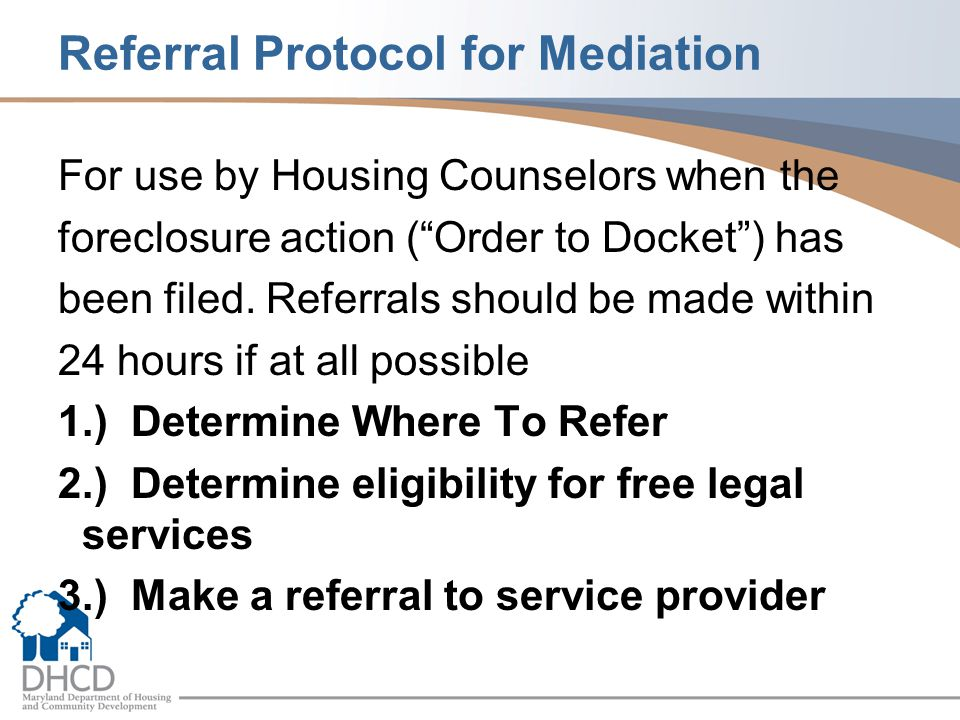 "Referral Protocol for Mediation For use by Housing Counselors when the foreclosure action (""Order to Docket"") has been filed. Referrals should be made"
