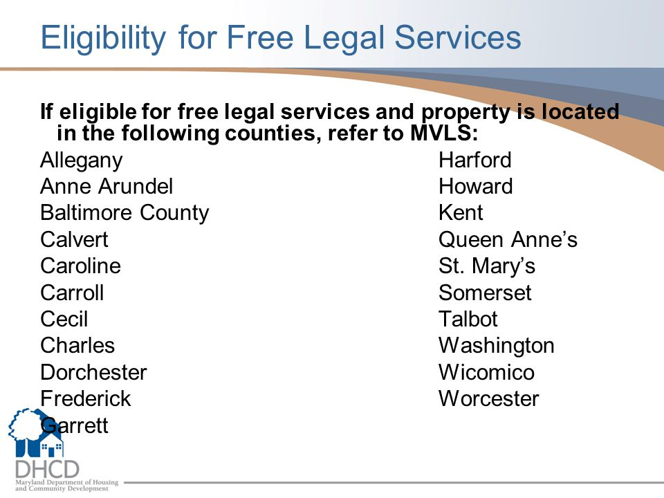 Eligibility for Free Legal Services If eligible for free legal services and property is located in the following counties, refer to MVLS: AlleganyHarford Anne ArundelHoward Baltimore CountyKent CalvertQueen Anne's CarolineSt.