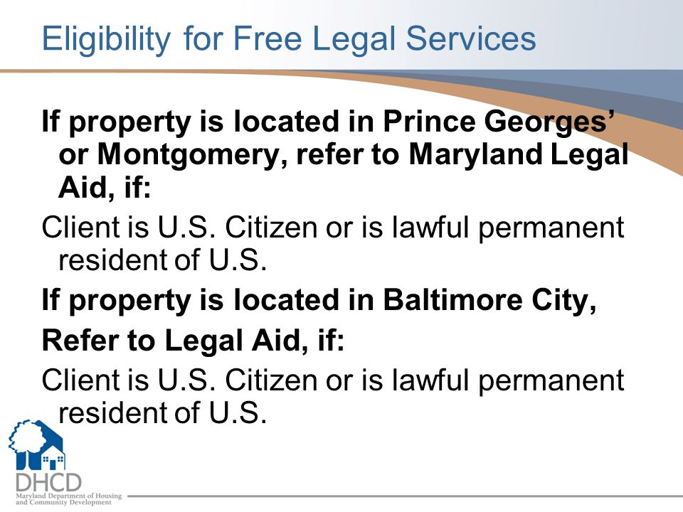 Eligibility for Free Legal Services If property is located in Prince Georges' or Montgomery, refer to Maryland Legal Aid, if: Client is U.S.