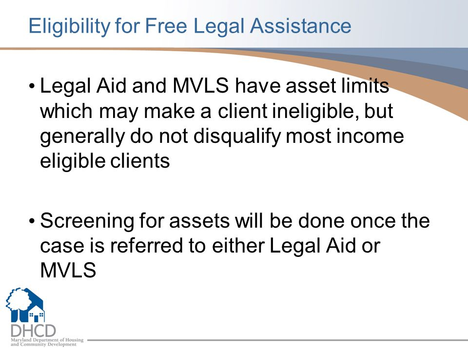 Eligibility for Free Legal Assistance Legal Aid and MVLS have asset limits which may make a client ineligible, but generally do not disqualify most income eligible clients Screening for assets will be done once the case is referred to either Legal Aid or MVLS
