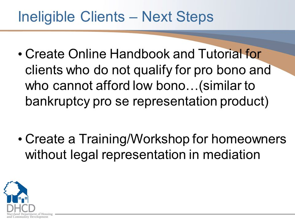 Ineligible Clients – Next Steps Create Online Handbook and Tutorial for clients who do not qualify for pro bono and who cannot afford low bono…(similar to bankruptcy pro se representation product) Create a Training/Workshop for homeowners without legal representation in mediation