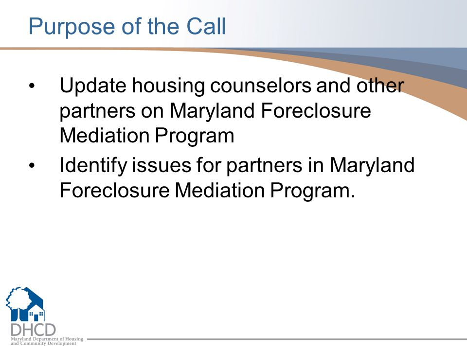 Purpose of the Call Update housing counselors and other partners on Maryland Foreclosure Mediation Program Identify issues for partners in Maryland Foreclosure Mediation Program.