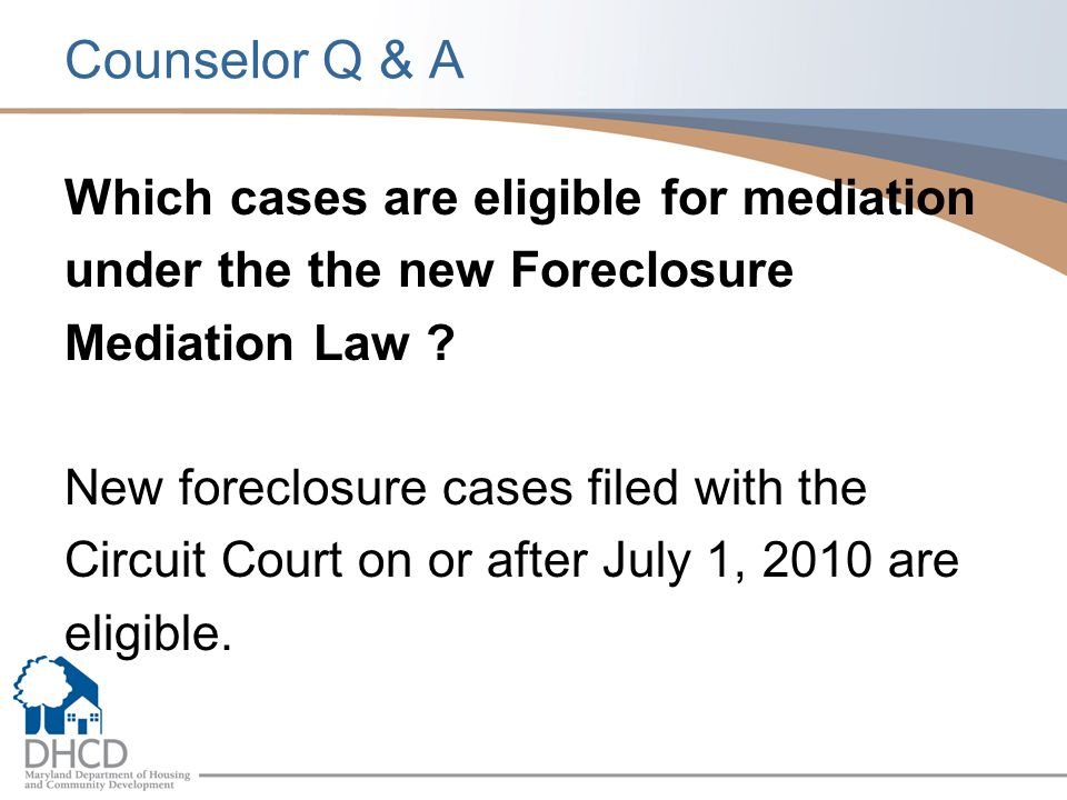 Counselor Q & A Which cases are eligible for mediation under the the new Foreclosure Mediation Law ? New foreclosure cases filed with the Circuit Cour
