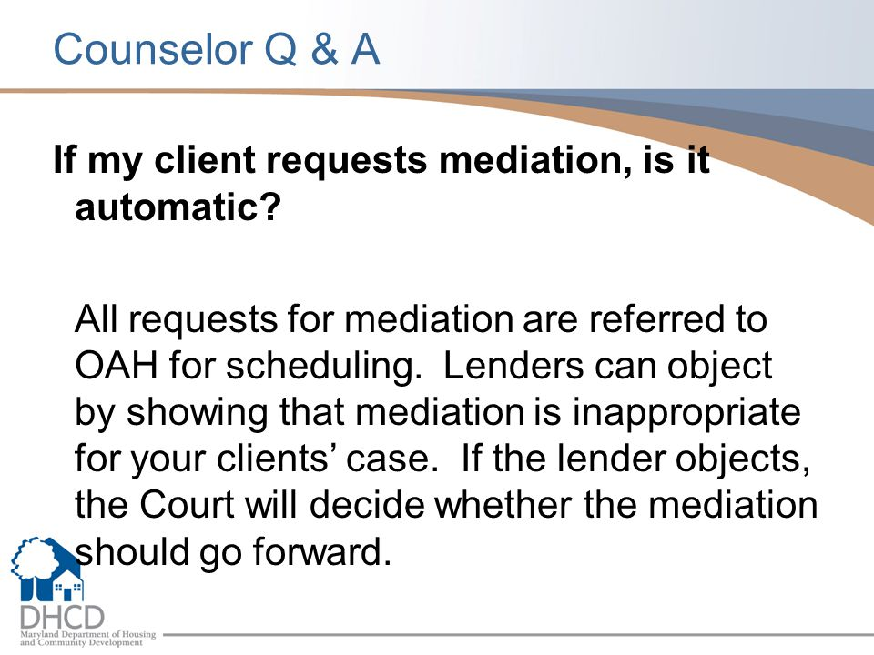 Counselor Q & A If my client requests mediation, is it automatic? All requests for mediation are referred to OAH for scheduling. Lenders can object by