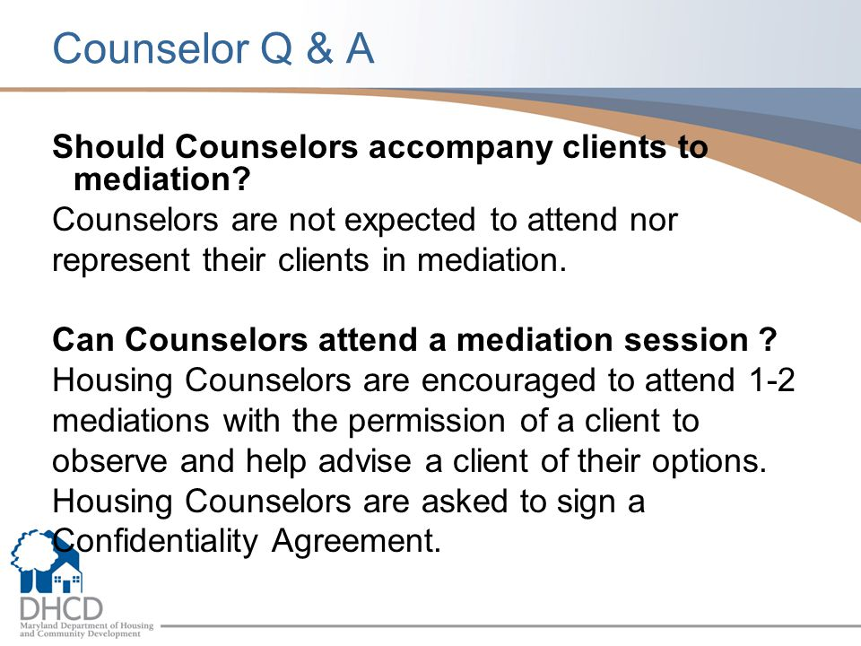 Counselor Q & A Should Counselors accompany clients to mediation? Counselors are not expected to attend nor represent their clients in mediation. Can