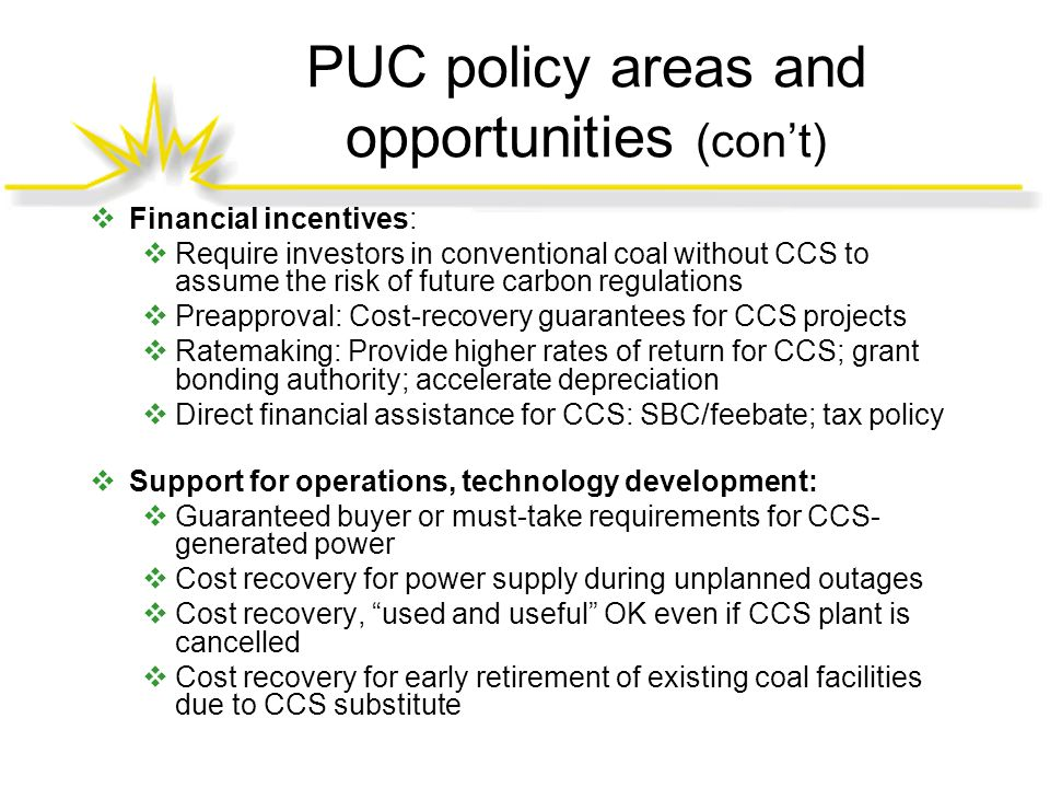 PUC policy areas and opportunities (con't)  Financial incentives:  Require investors in conventional coal without CCS to assume the risk of future carbon regulations  Preapproval: Cost-recovery guarantees for CCS projects  Ratemaking: Provide higher rates of return for CCS; grant bonding authority; accelerate depreciation  Direct financial assistance for CCS: SBC/feebate; tax policy  Support for operations, technology development:  Guaranteed buyer or must-take requirements for CCS- generated power  Cost recovery for power supply during unplanned outages  Cost recovery, used and useful OK even if CCS plant is cancelled  Cost recovery for early retirement of existing coal facilities due to CCS substitute