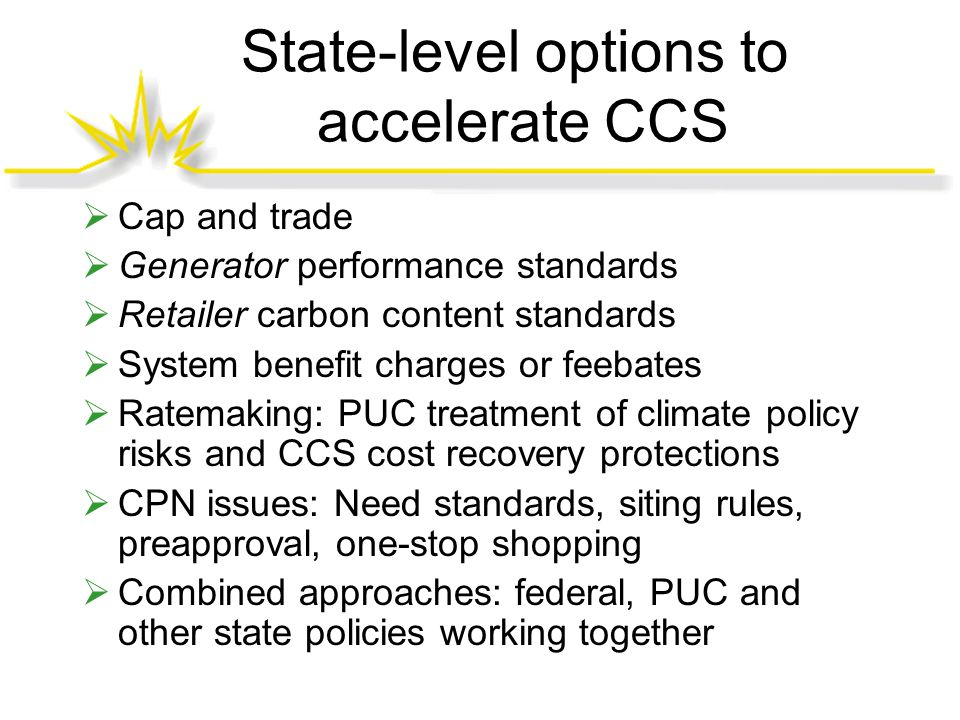 State-level options to accelerate CCS  Cap and trade  Generator performance standards  Retailer carbon content standards  System benefit charges or feebates  Ratemaking: PUC treatment of climate policy risks and CCS cost recovery protections  CPN issues: Need standards, siting rules, preapproval, one-stop shopping  Combined approaches: federal, PUC and other state policies working together