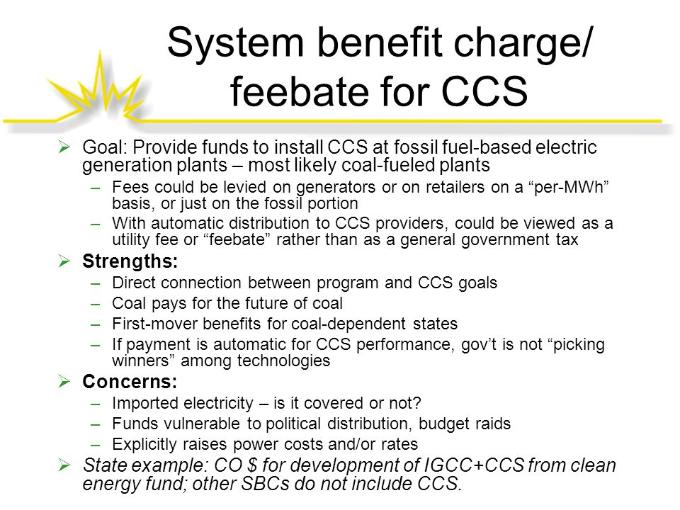 System benefit charge/ feebate for CCS  Goal: Provide funds to install CCS at fossil fuel-based electric generation plants – most likely coal-fueled plants –Fees could be levied on generators or on retailers on a per-MWh basis, or just on the fossil portion –With automatic distribution to CCS providers, could be viewed as a utility fee or feebate rather than as a general government tax  Strengths: –Direct connection between program and CCS goals –Coal pays for the future of coal –First-mover benefits for coal-dependent states –If payment is automatic for CCS performance, gov't is not picking winners among technologies  Concerns: –Imported electricity – is it covered or not.
