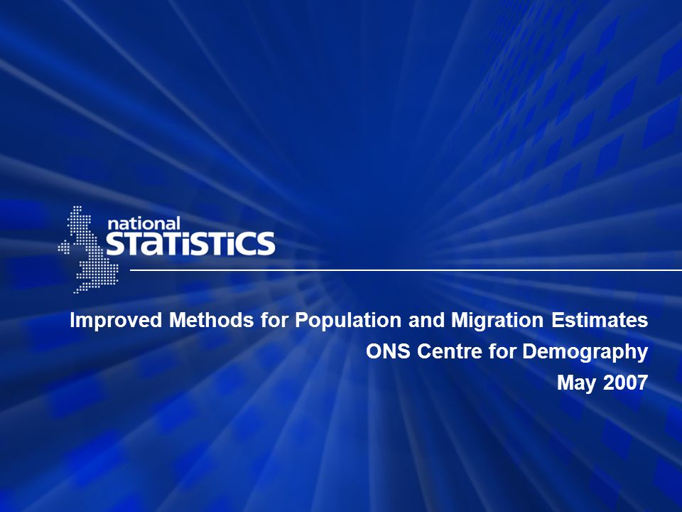 Improved Methods for Population and Migration Estimates ONS Centre for Demography May 2007