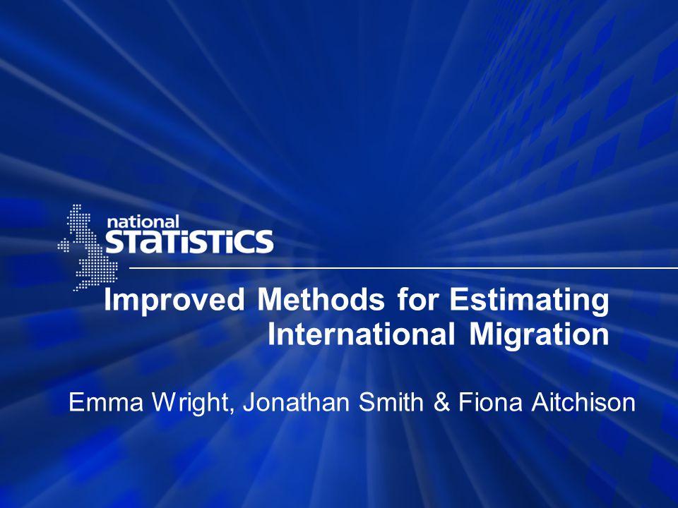 Improved Methods for Estimating International Migration Emma Wright, Jonathan Smith & Fiona Aitchison