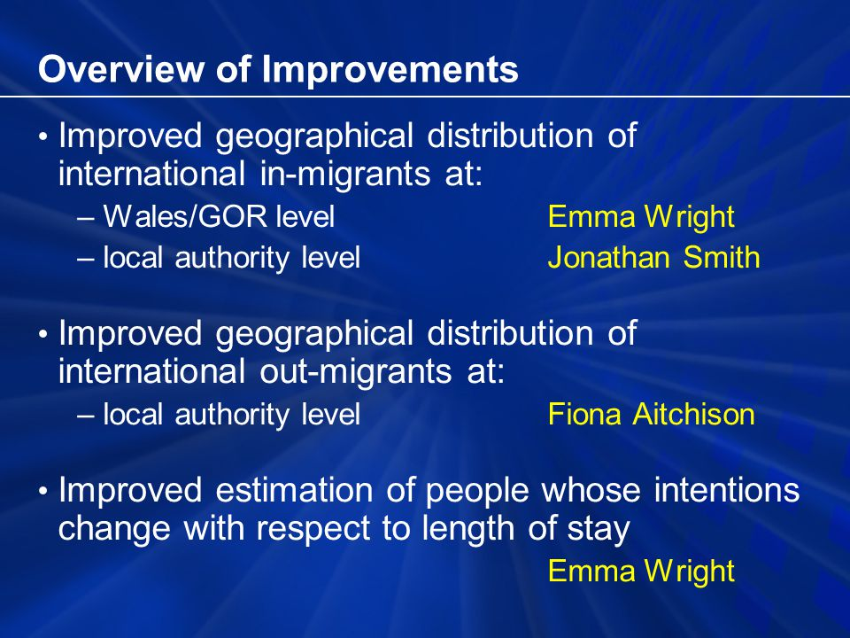 Overview of Improvements Improved geographical distribution of international in-migrants at: –Wales/GOR level Emma Wright –local authority levelJonathan Smith Improved geographical distribution of international out-migrants at: –local authority levelFiona Aitchison Improved estimation of people whose intentions change with respect to length of stay Emma Wright