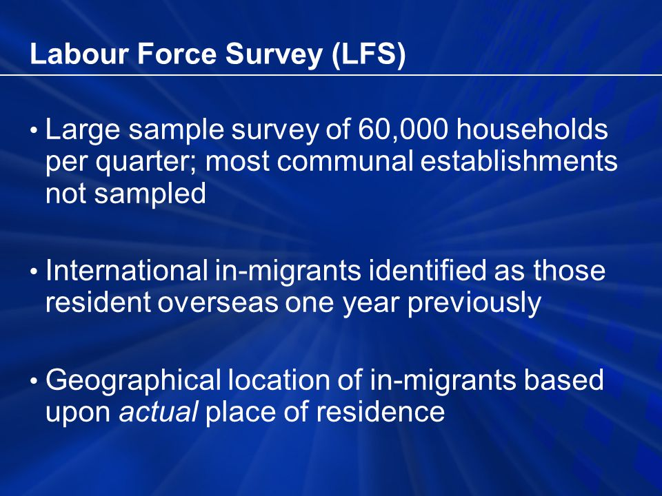 Labour Force Survey (LFS) Large sample survey of 60,000 households per quarter; most communal establishments not sampled International in-migrants identified as those resident overseas one year previously Geographical location of in-migrants based upon actual place of residence